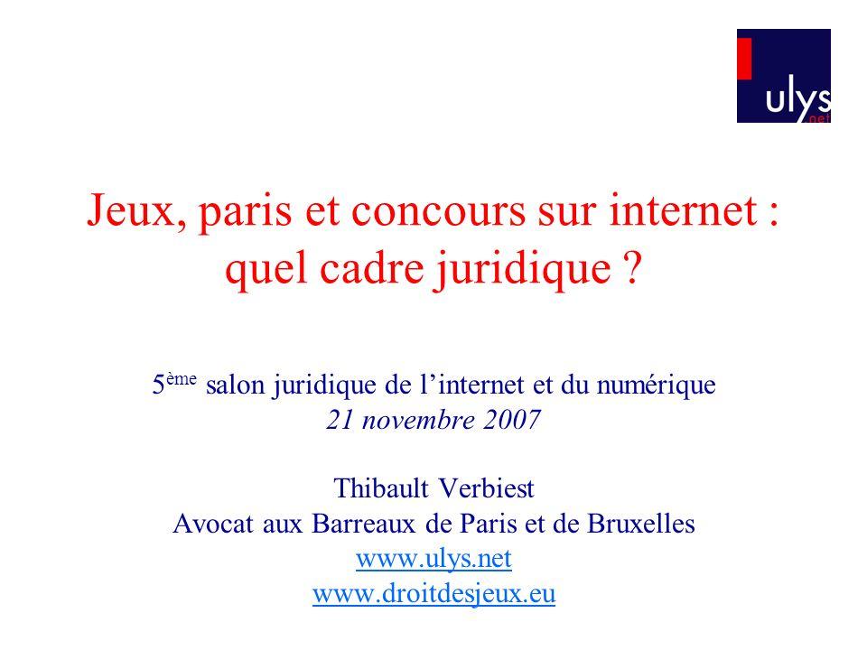 Jeux, paris et concours sur internet : quel cadre juridique ? 5 ème salon juridique de linternet et du numérique 21 novembre 2007 Thibault Verbiest Av