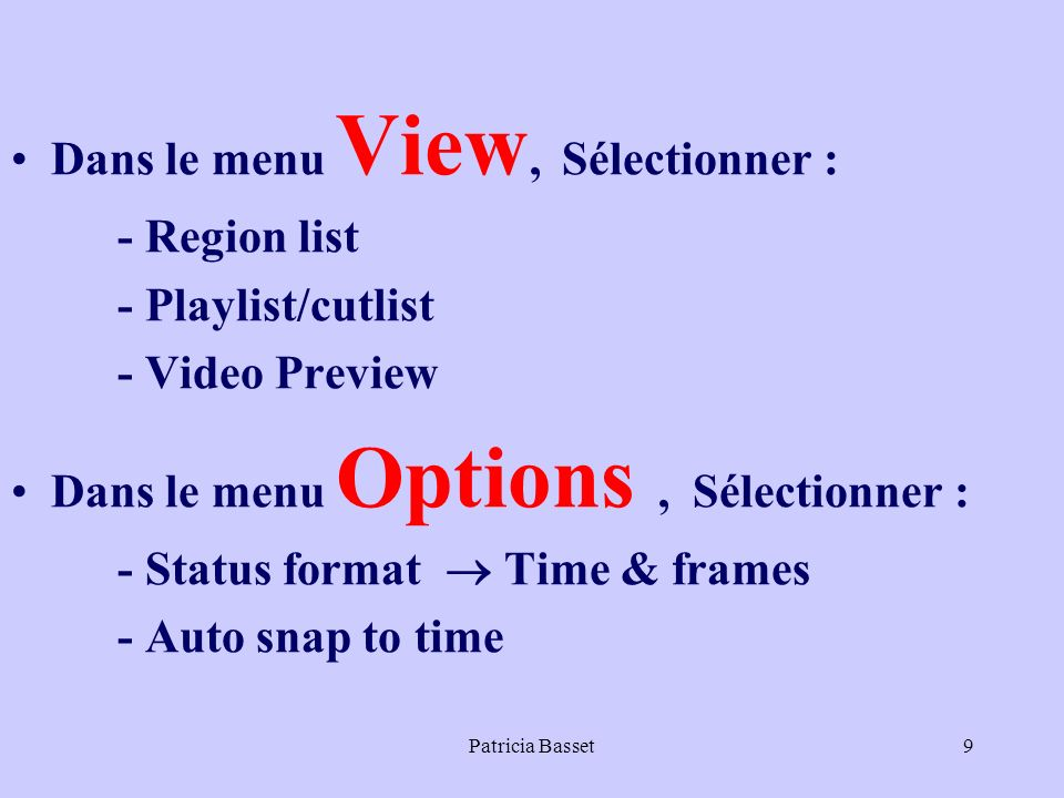 Patricia Basset9 Dans le menu View, Sélectionner : - Region list - Playlist/cutlist - Video Preview Dans le menu Options, Sélectionner : - Status format Time & frames - Auto snap to time
