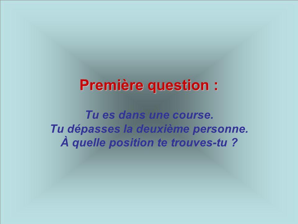 Première question : Première question : Tu es dans une course. Tu dépasses la deuxième personne. À quelle position te trouves-tu ?