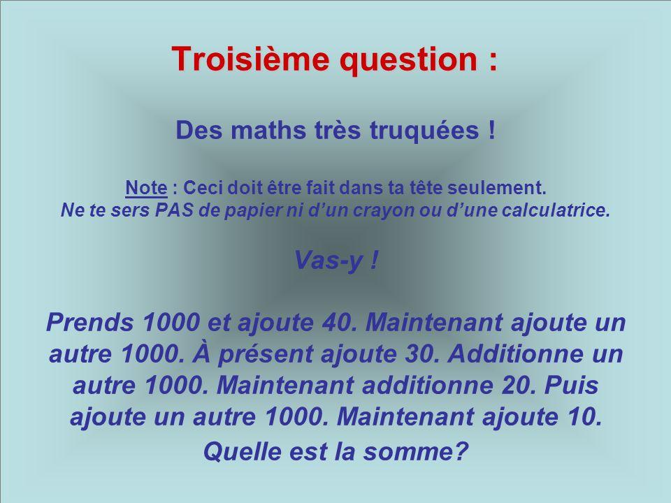 Troisième question : Troisième question : Des maths très truquées ! Note : Ceci doit être fait dans ta tête seulement. Ne te sers PAS de papier ni dun