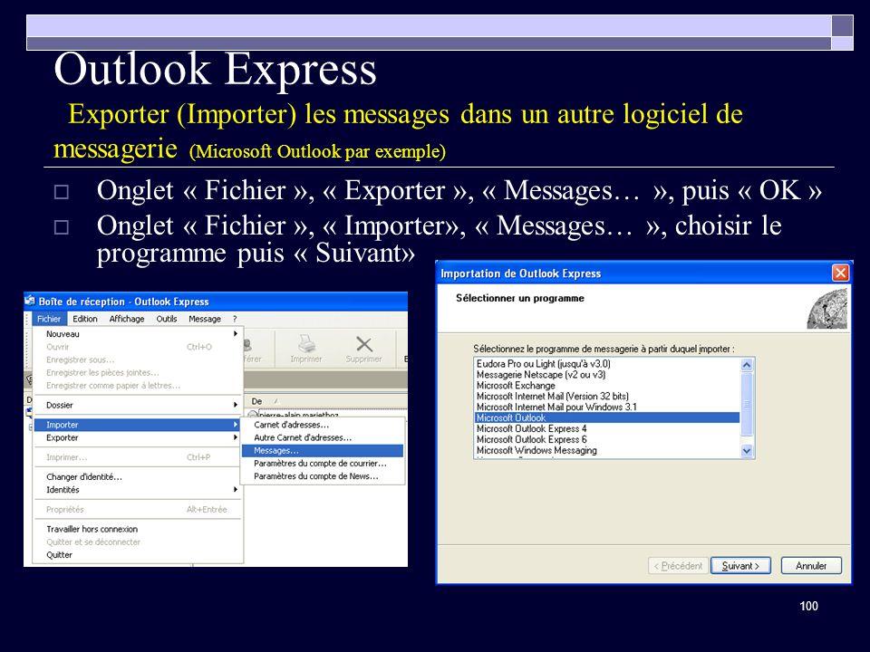 100 Outlook Express Exporter (Importer) les messages dans un autre logiciel de messagerie (Microsoft Outlook par exemple) Onglet « Fichier », « Exporter », « Messages… », puis « OK » Onglet « Fichier », « Importer», « Messages… », choisir le programme puis « Suivant»