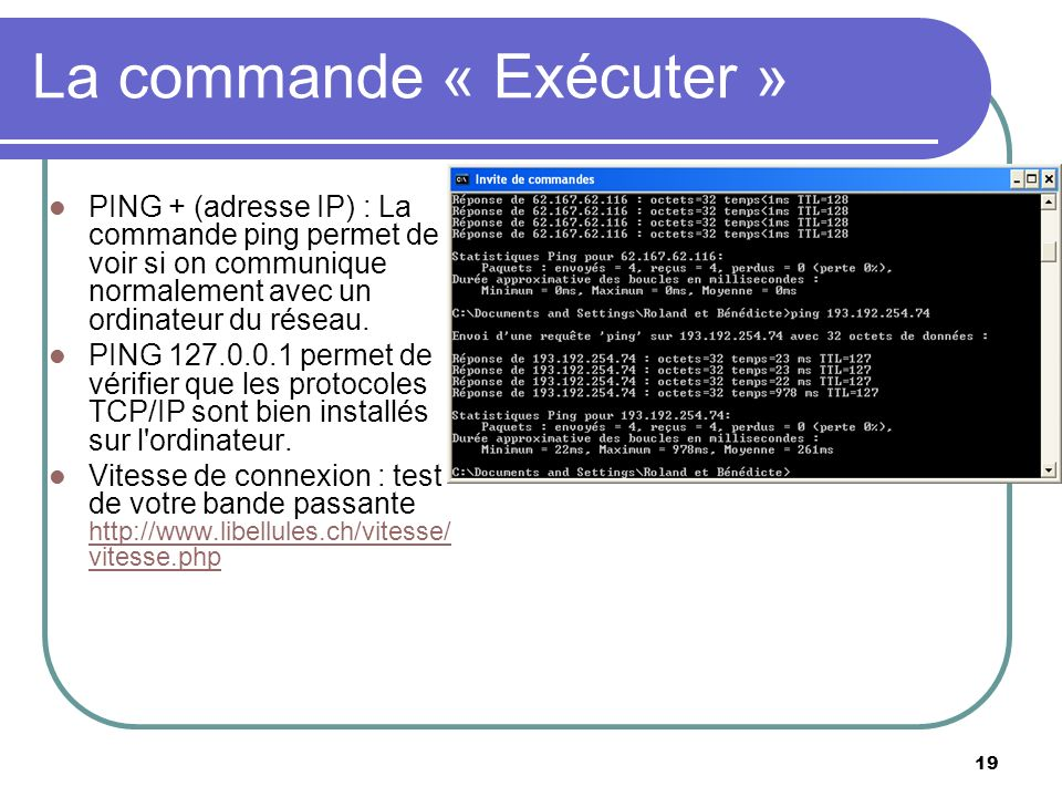 19 La commande « Exécuter » PING + (adresse IP) : La commande ping permet de voir si on communique normalement avec un ordinateur du réseau.