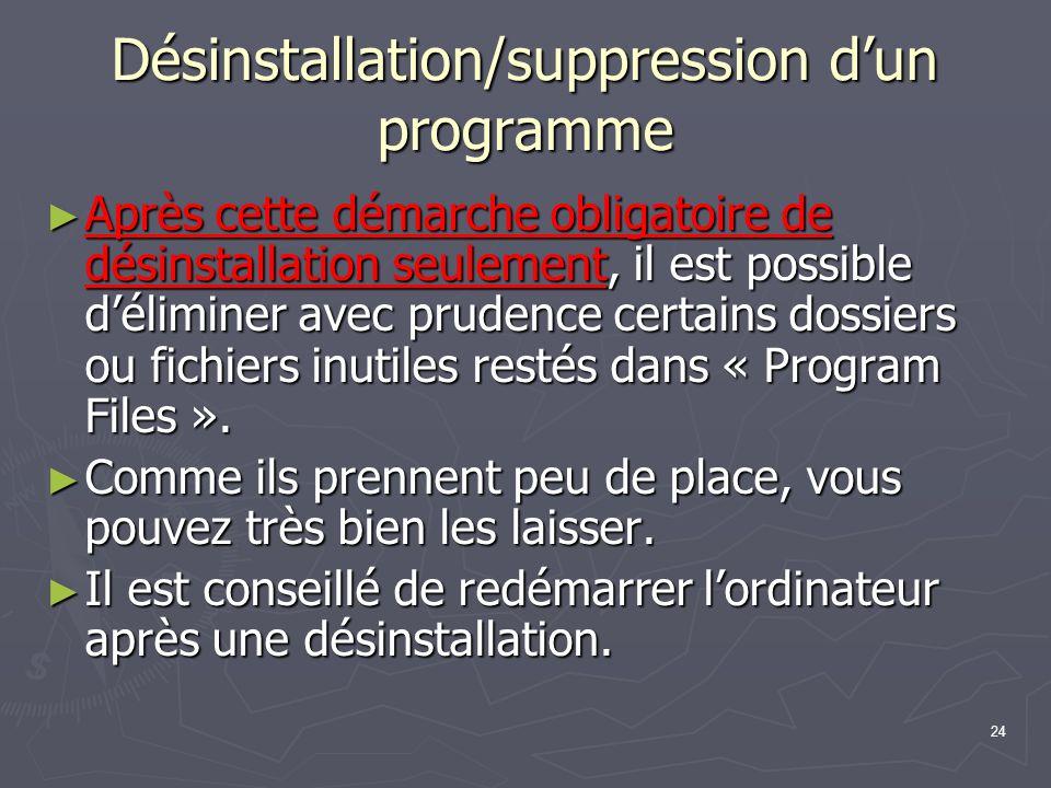 24 Désinstallation/suppression dun programme Après cette démarche obligatoire de désinstallation seulement, il est possible déliminer avec prudence certains dossiers ou fichiers inutiles restés dans « Program Files ».