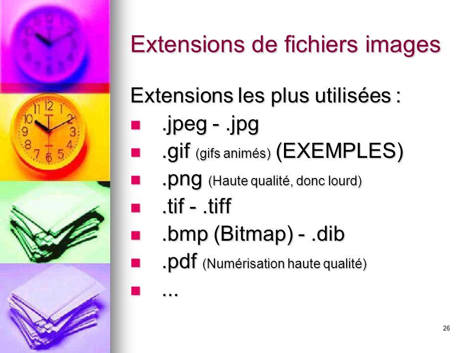 26 Extensions de fichiers images Extensions les plus utilisées :.jpeg -.jpg.jpeg -.jpg.gif (gifs animés) (EXEMPLES).gif (gifs animés) (EXEMPLES).png (Haute qualité, donc lourd).png (Haute qualité, donc lourd).tif -.tiff.tif -.tiff.bmp (Bitmap) -.dib.bmp (Bitmap) -.dib.pdf (Numérisation haute qualité).pdf (Numérisation haute qualité)......