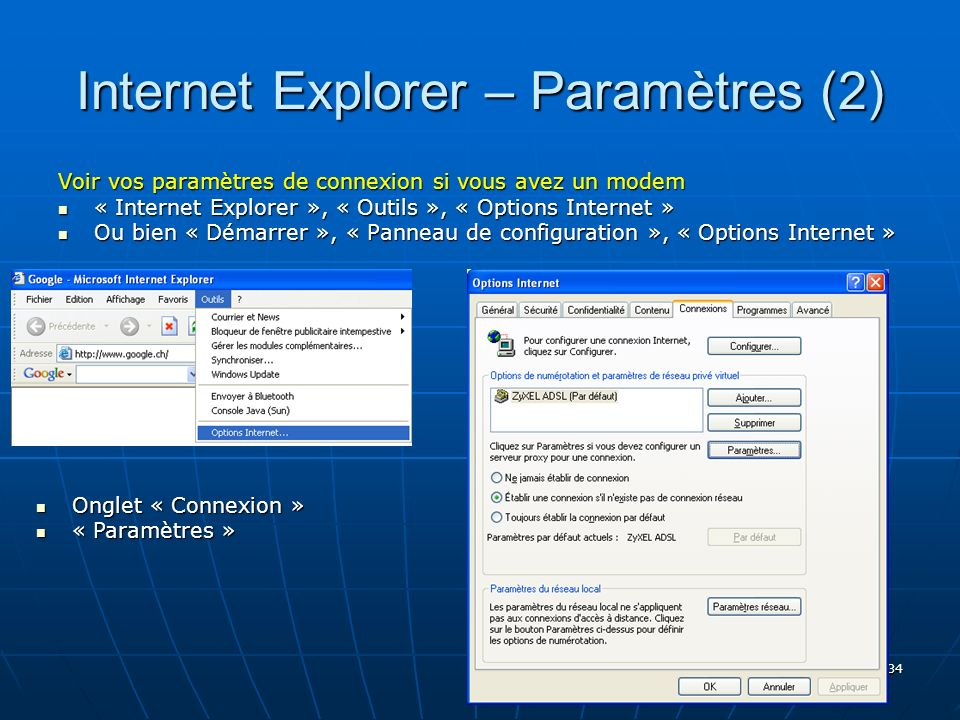 34 Internet Explorer – Paramètres (2) Voir vos paramètres de connexion si vous avez un modem « Internet Explorer », « Outils », « Options Internet » « Internet Explorer », « Outils », « Options Internet » Ou bien « Démarrer », « Panneau de configuration », « Options Internet » Ou bien « Démarrer », « Panneau de configuration », « Options Internet » Onglet « Connexion » Onglet « Connexion » « Paramètres » « Paramètres »