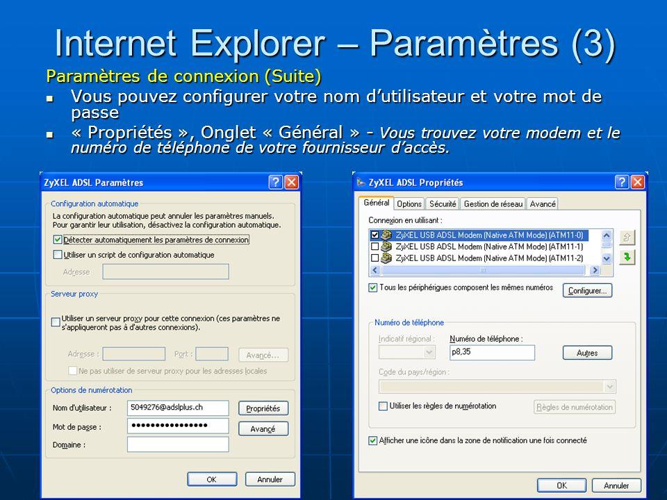 35 Internet Explorer – Paramètres (3) Paramètres de connexion (Suite) Vous pouvez configurer votre nom dutilisateur et votre mot de passe Vous pouvez configurer votre nom dutilisateur et votre mot de passe « Propriétés », Onglet « Général » - Vous trouvez votre modem et le numéro de téléphone de votre fournisseur daccès.