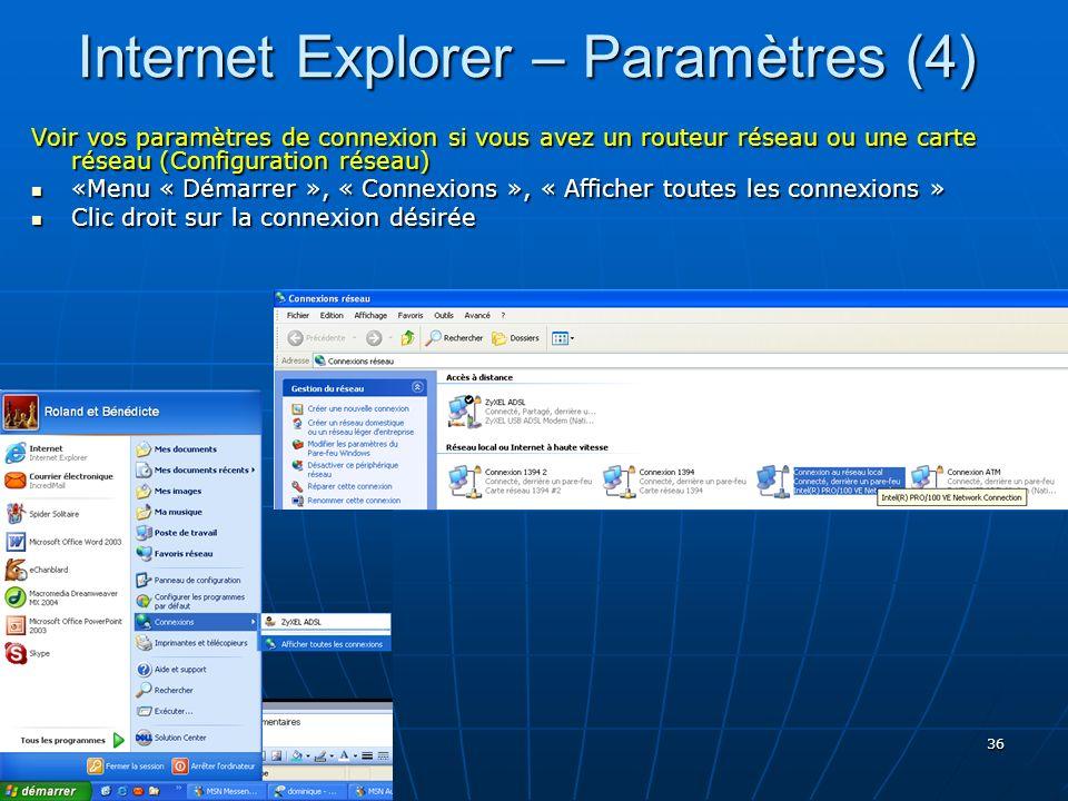 36 Internet Explorer – Paramètres (4) Voir vos paramètres de connexion si vous avez un routeur réseau ou une carte réseau (Configuration réseau) «Menu « Démarrer », « Connexions », « Afficher toutes les connexions » «Menu « Démarrer », « Connexions », « Afficher toutes les connexions » Clic droit sur la connexion désirée Clic droit sur la connexion désirée