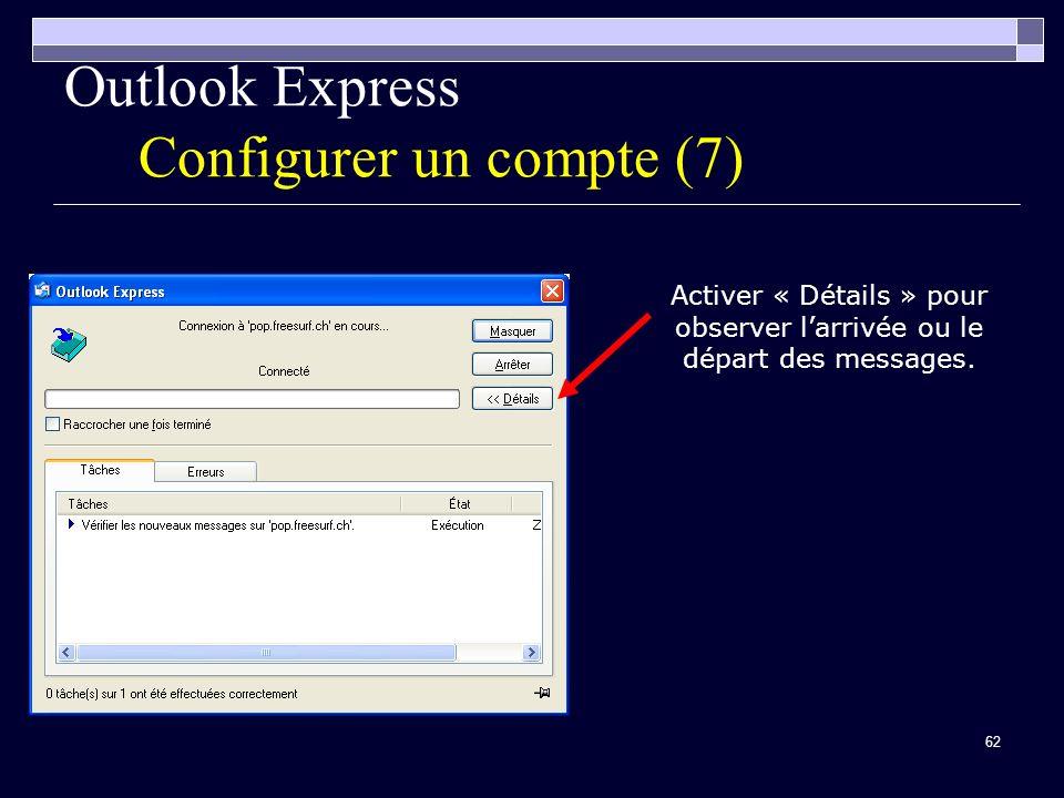 62 Outlook Express Configurer un compte (7) Activer « Détails » pour observer larrivée ou le départ des messages.