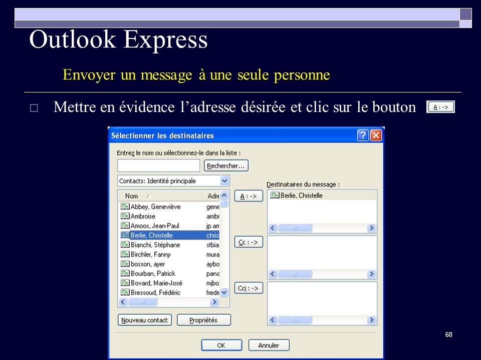 68 Outlook Express Envoyer un message à une seule personne Mettre en évidence ladresse désirée et clic sur le bouton