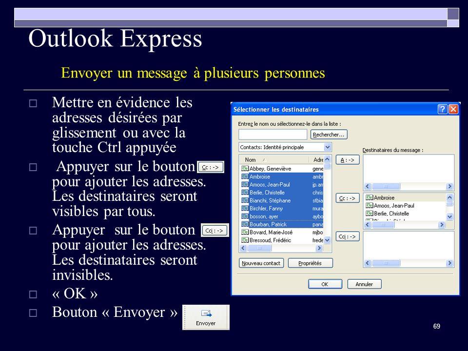 69 Outlook Express Envoyer un message à plusieurs personnes Mettre en évidence les adresses désirées par glissement ou avec la touche Ctrl appuyée Appuyer sur le bouton pour ajouter les adresses.