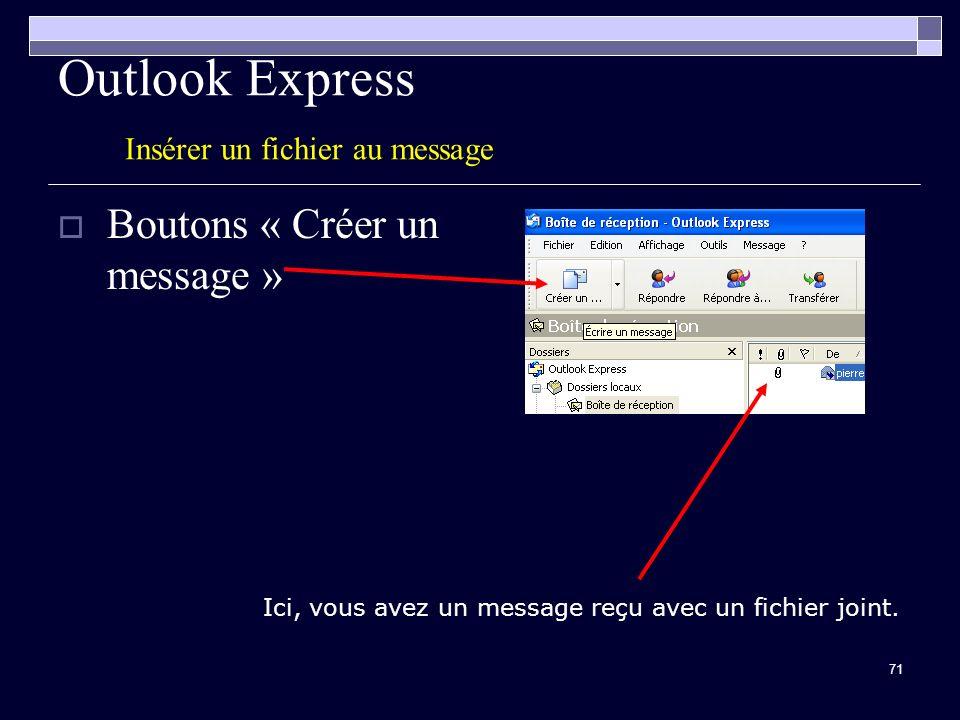 71 Outlook Express Insérer un fichier au message Boutons « Créer un message » Ici, vous avez un message reçu avec un fichier joint.
