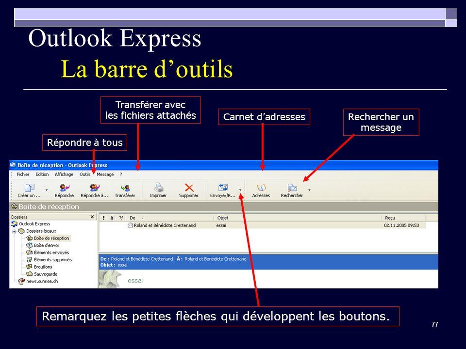 77 Outlook Express La barre doutils Carnet dadressesRechercher un message Répondre à tous Transférer avec les fichiers attachés Remarquez les petites flèches qui développent les boutons.
