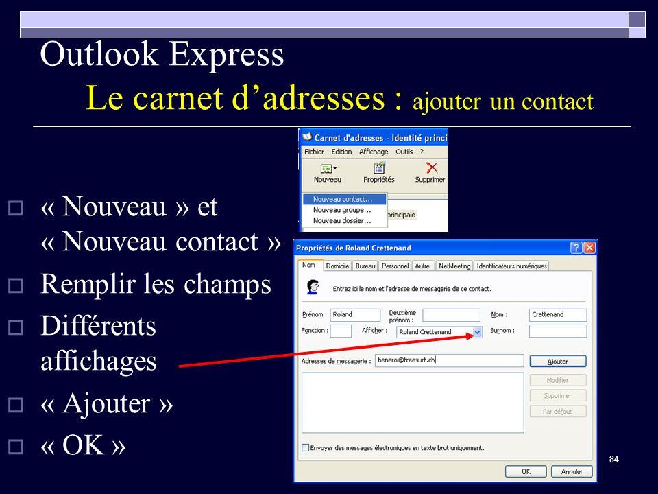 84 Outlook Express Le carnet dadresses : ajouter un contact « Nouveau » et « Nouveau contact » Remplir les champs Différents affichages « Ajouter » « OK »