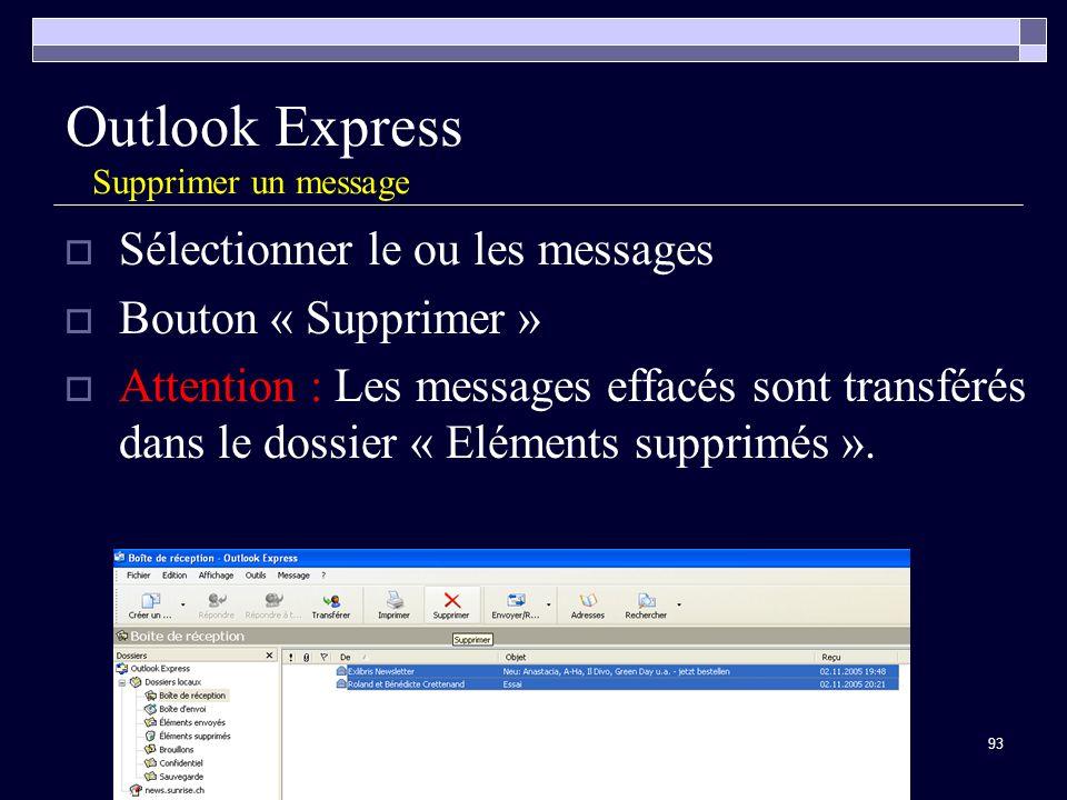 93 Outlook Express Supprimer un message Sélectionner le ou les messages Bouton « Supprimer » Attention : Les messages effacés sont transférés dans le dossier « Eléments supprimés ».