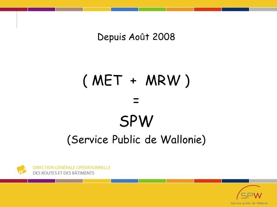 Depuis Ao û t 2008 ( MET + MRW ) = SPW (Service Public de Wallonie)