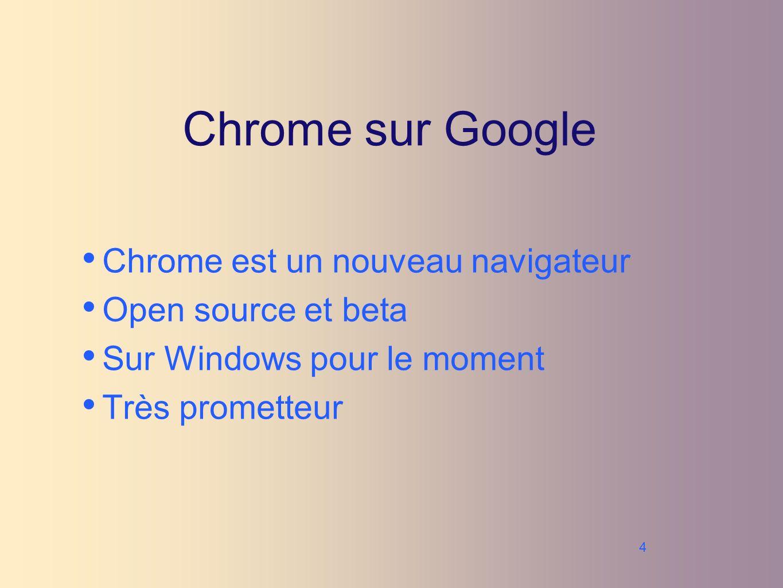 4 Chrome sur Google Chrome est un nouveau navigateur Open source et beta Sur Windows pour le moment Très prometteur