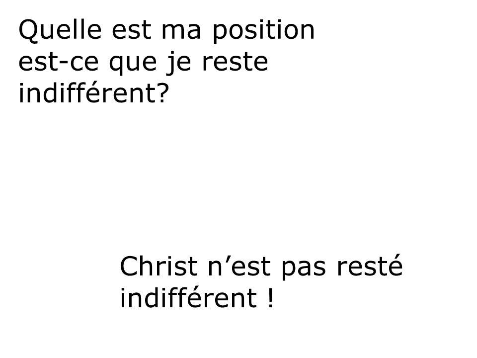 Quelle est ma position est-ce que je reste indifférent? Christ nest pas resté indifférent !