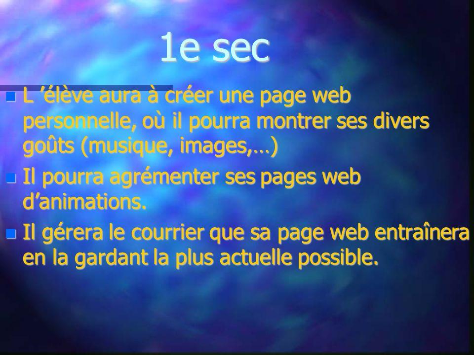 1e sec L élève aura à créer une page web personnelle, où il pourra montrer ses divers goûts (musique, images,…) L élève aura à créer une page web personnelle, où il pourra montrer ses divers goûts (musique, images,…) Il pourra agrémenter ses pages web danimations.