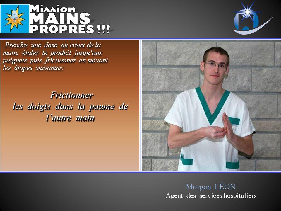 Morgan LÉON Agent des services hospitaliers Frictionner Frictionner les doigts dans la paume de lautre main Frictionner Frictionner les doigts dans la