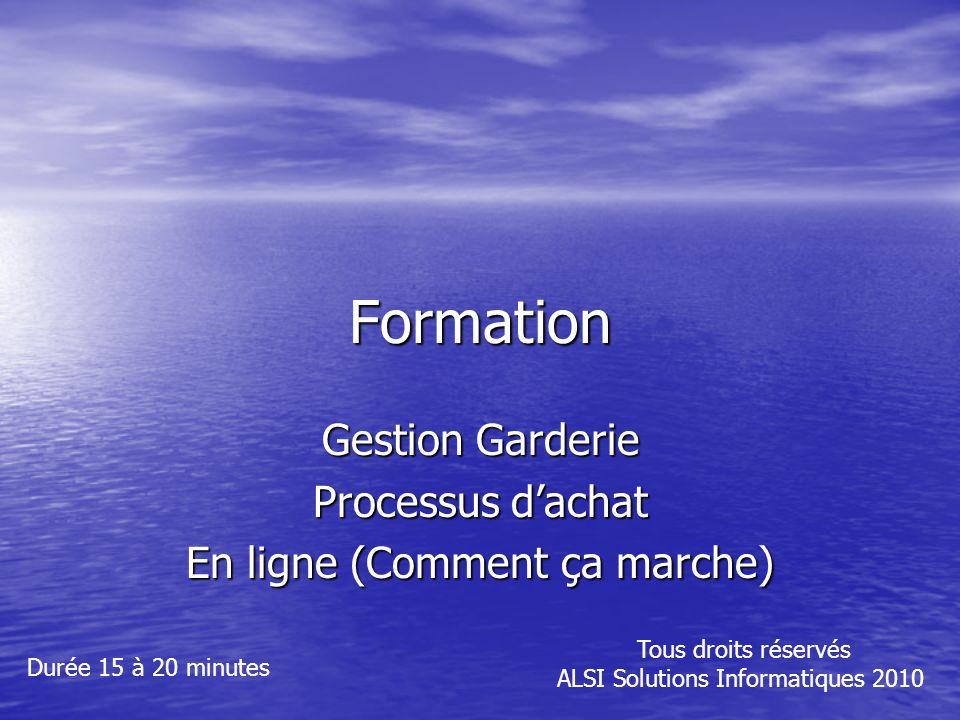 Formation Gestion Garderie Processus dachat En ligne (Comment ça marche) Tous droits réservés ALSI Solutions Informatiques 2010 Durée 15 à 20 minutes
