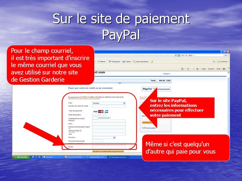 Sur le site de paiement PayPal Sur le site PayPal, entrez les informations nécessaires pour effectuer votre paiement Pour le champ courriel, il est très important dinscrire le même courriel que vous avez utilisé sur notre site de Gestion Garderie Même si cest quelquun dautre qui paie pour vous