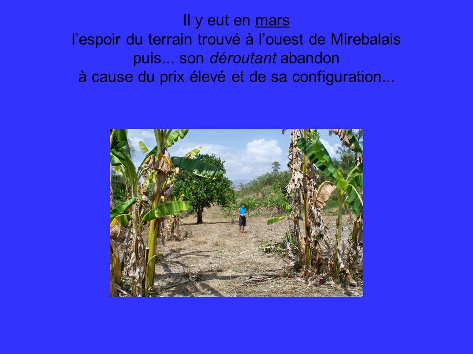 Il y eut en mars lespoir du terrain trouvé à louest de Mirebalais puis... son déroutant abandon à cause du prix élevé et de sa configuration...