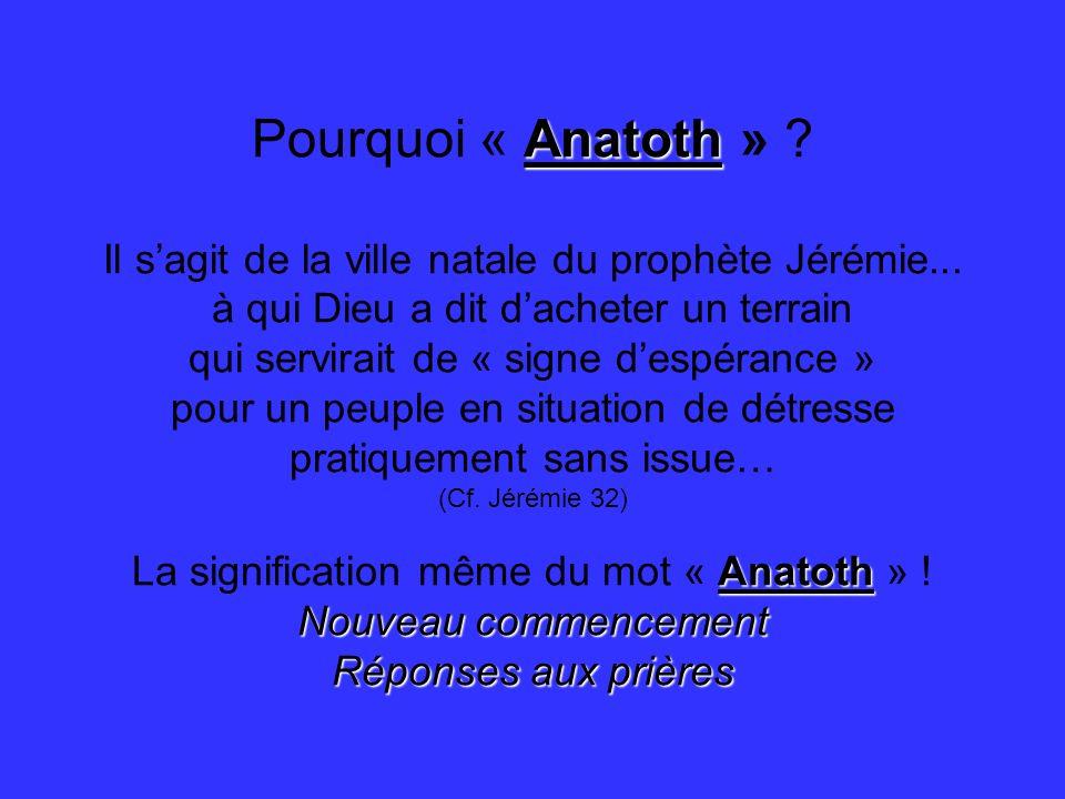 Anatoth Pourquoi « Anatoth » ? Il sagit de la ville natale du prophète Jérémie... à qui Dieu a dit dacheter un terrain qui servirait de « signe despér