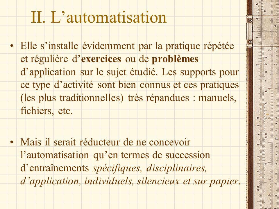 II. Lautomatisation Elle sinstalle évidemment par la pratique répétée et régulière dexercices ou de problèmes dapplication sur le sujet étudié. Les su