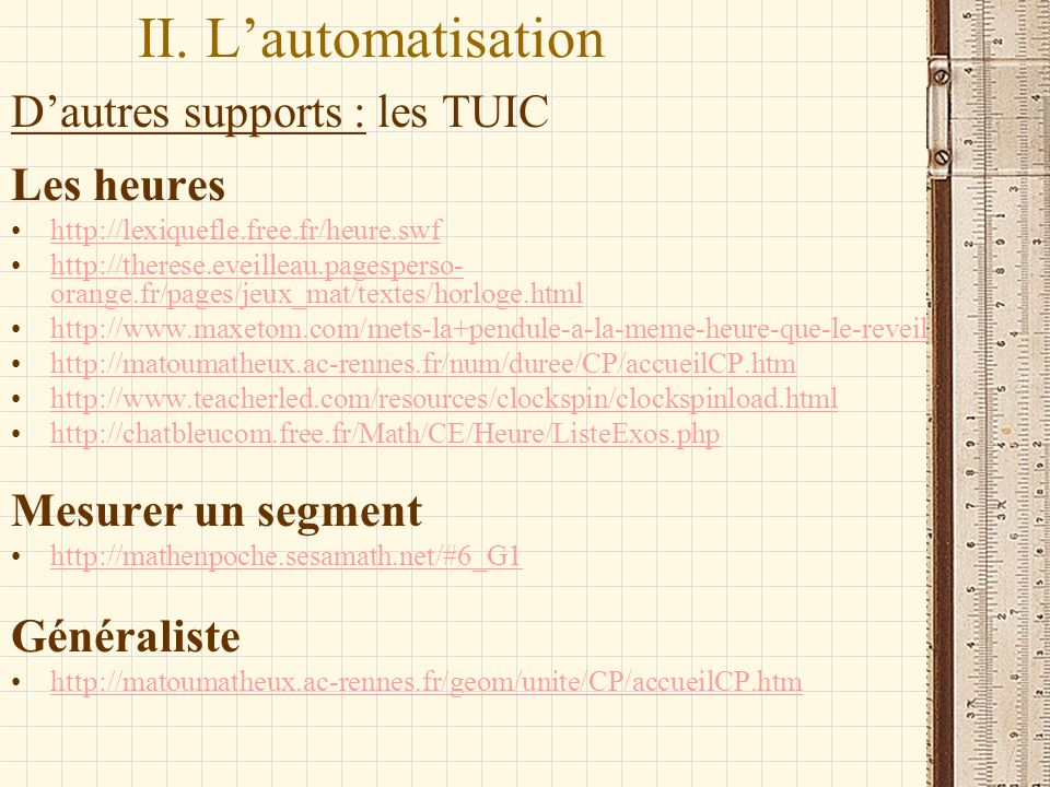 II. Lautomatisation Dautres supports : les TUIC Les heures http://lexiquefle.free.fr/heure.swf http://therese.eveilleau.pagesperso- orange.fr/pages/je
