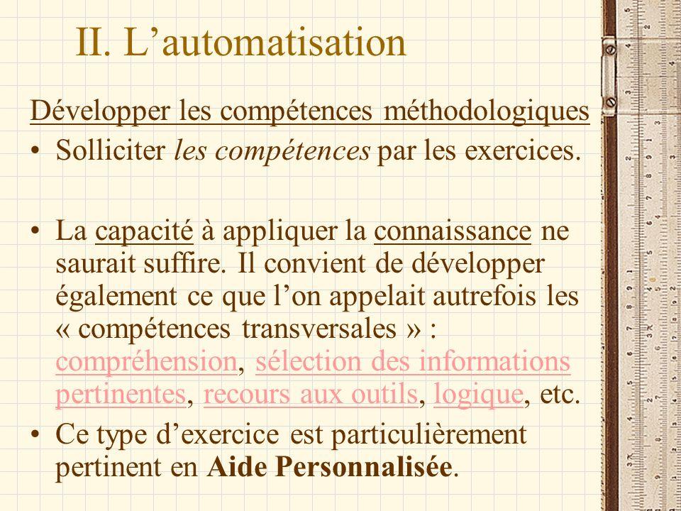 II. Lautomatisation Développer les compétences méthodologiques Solliciter les compétences par les exercices. La capacité à appliquer la connaissance n