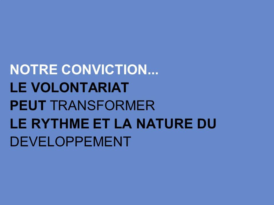 NOTRE CONVICTION... LE VOLONTARIAT PEUT TRANSFORMER LE RYTHME ET LA NATURE DU DEVELOPPEMENT