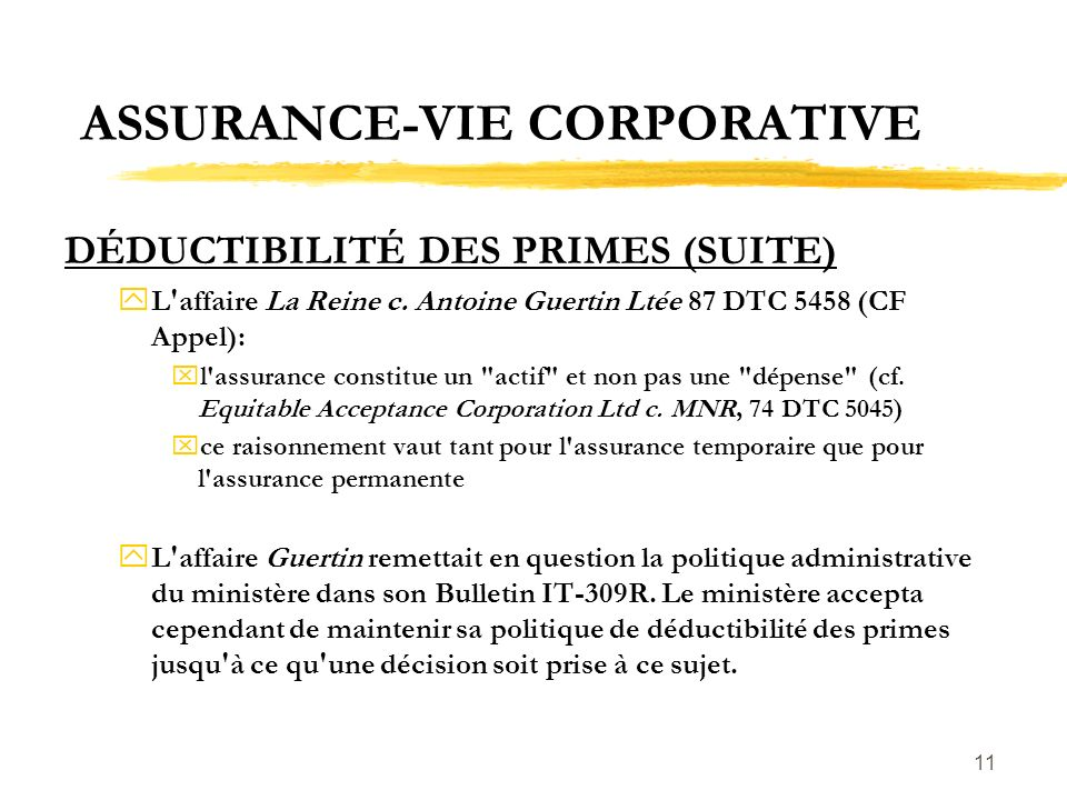 11 ASSURANCE-VIE CORPORATIVE DÉDUCTIBILITÉ DES PRIMES (SUITE) yL'affaire La Reine c. Antoine Guertin Ltée 87 DTC 5458 (CF Appel): xl'assurance constit