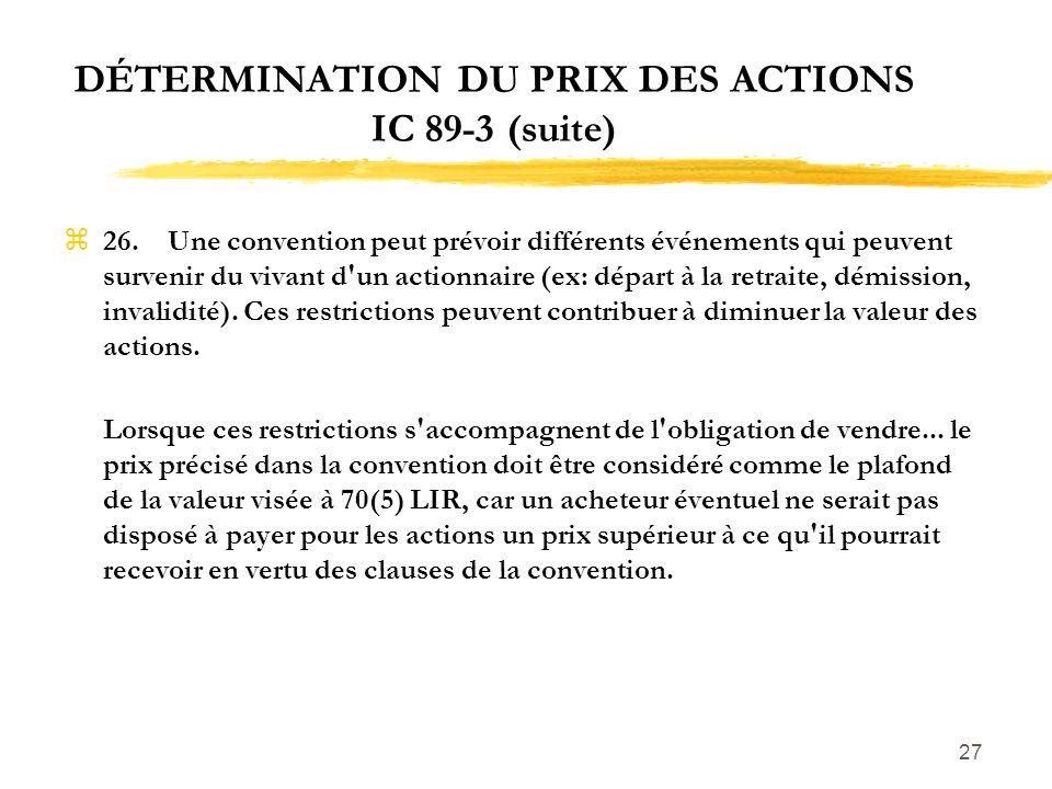 27 DÉTERMINATION DU PRIX DES ACTIONS IC 89-3 (suite) z26.Une convention peut prévoir différents événements qui peuvent survenir du vivant d'un actionn