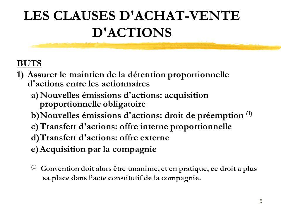6 LES CLAUSES D ACHAT-VENTE D ACTIONS BUTS 2)Maintien du caractère privé de la compagnie a) Offre au préalable b)Droit de préemption 3)Marché pour les actions a)Détention minoritaire b)Décès ou invalidité c)Importance accordée à ce 3ième but: i)Achat obligatoire (décès, invalidité?) ii)Droit de premier refus (autres cas)