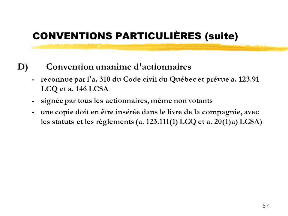57 CONVENTIONS PARTICULIÈRES (suite) D)Convention unanime d'actionnaires -reconnue par l'a. 310 du Code civil du Québec et prévue a. 123.91 LCQ et a.