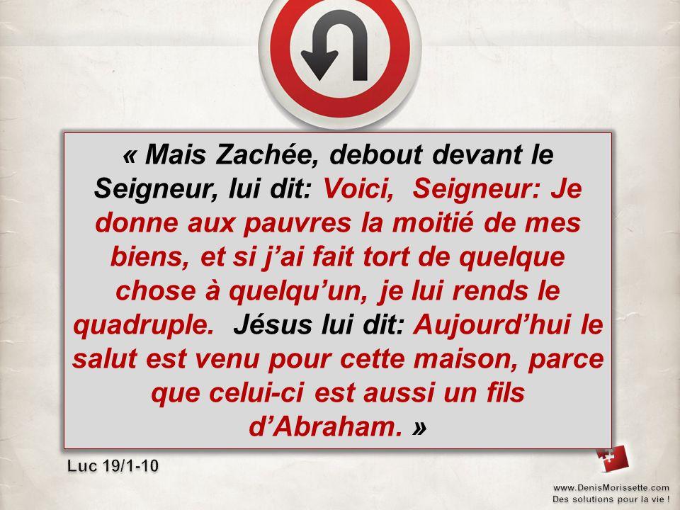 « Mais Zachée, debout devant le Seigneur, lui dit: Voici, Seigneur: Je donne aux pauvres la moitié de mes biens, et si jai fait tort de quelque chose à quelquun, je lui rends le quadruple.