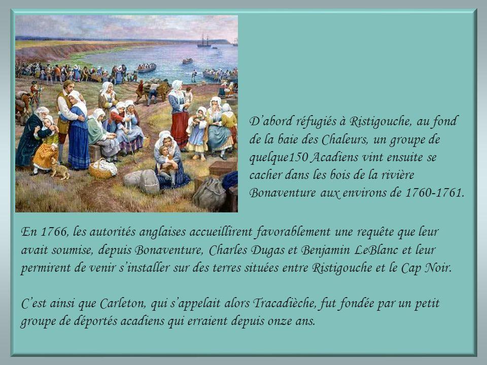 Dabord réfugiés à Ristigouche, au fond de la baie des Chaleurs, un groupe de quelque150 Acadiens vint ensuite se cacher dans les bois de la rivière Bonaventure aux environs de 1760-1761.
