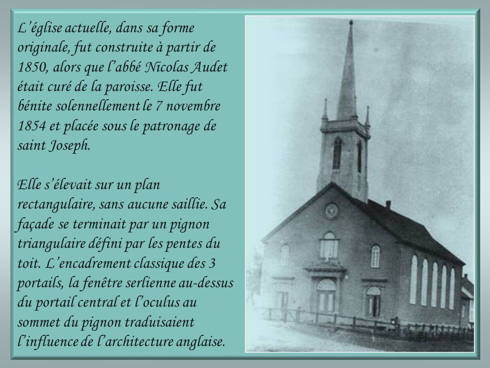 Léglise actuelle, dans sa forme originale, fut construite à partir de 1850, alors que labbé Nicolas Audet était curé de la paroisse.