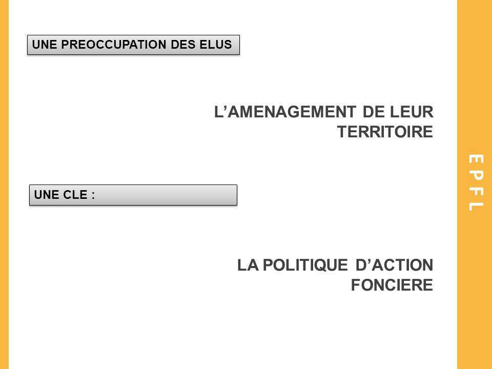 EPFL UNE PREOCCUPATION DES ELUS LAMENAGEMENT DE LEUR TERRITOIRE UNE CLE : LA POLITIQUE DACTION FONCIERE