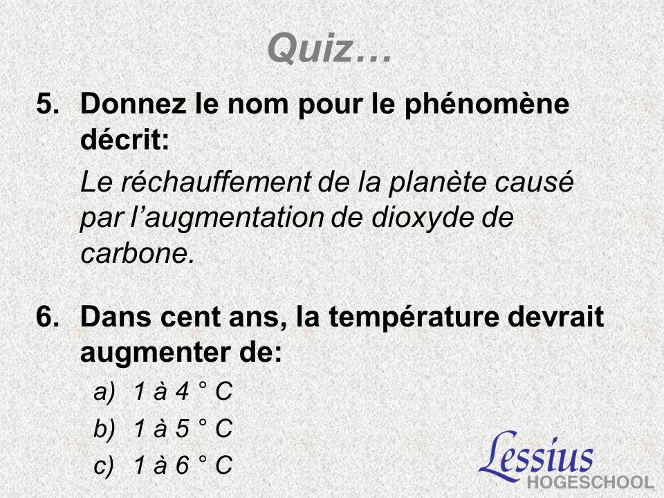 Quiz… 5.Donnez le nom pour le phénomène décrit: Le réchauffement de la planète causé par laugmentation de dioxyde de carbone. 6.Dans cent ans, la temp