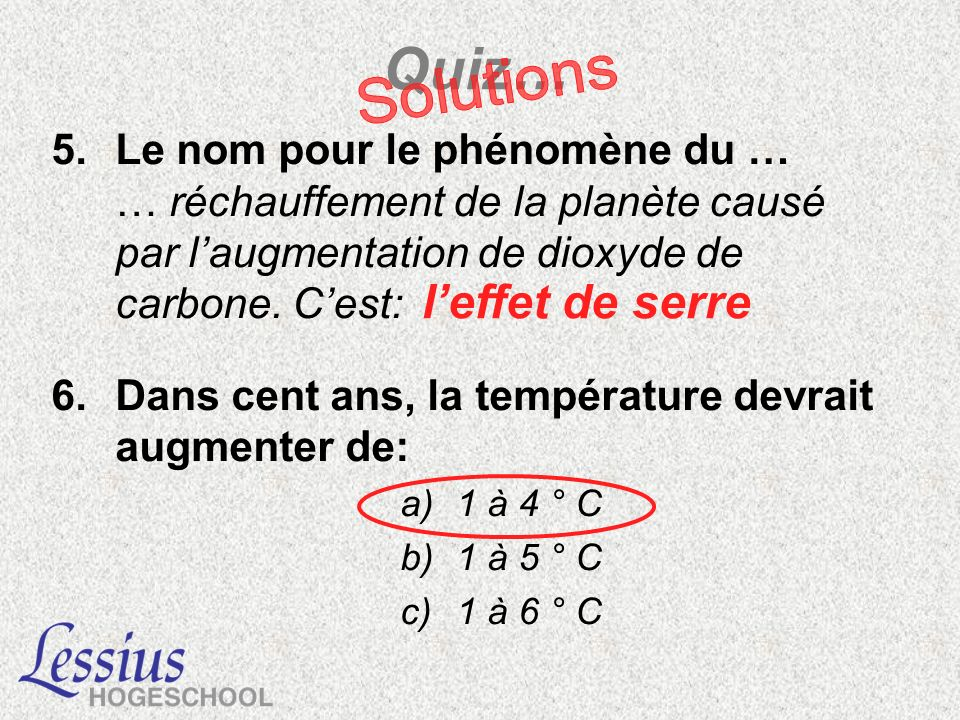 5.Le nom pour le phénomène du … … réchauffement de la planète causé par laugmentation de dioxyde de carbone. Cest: 6.Dans cent ans, la température dev