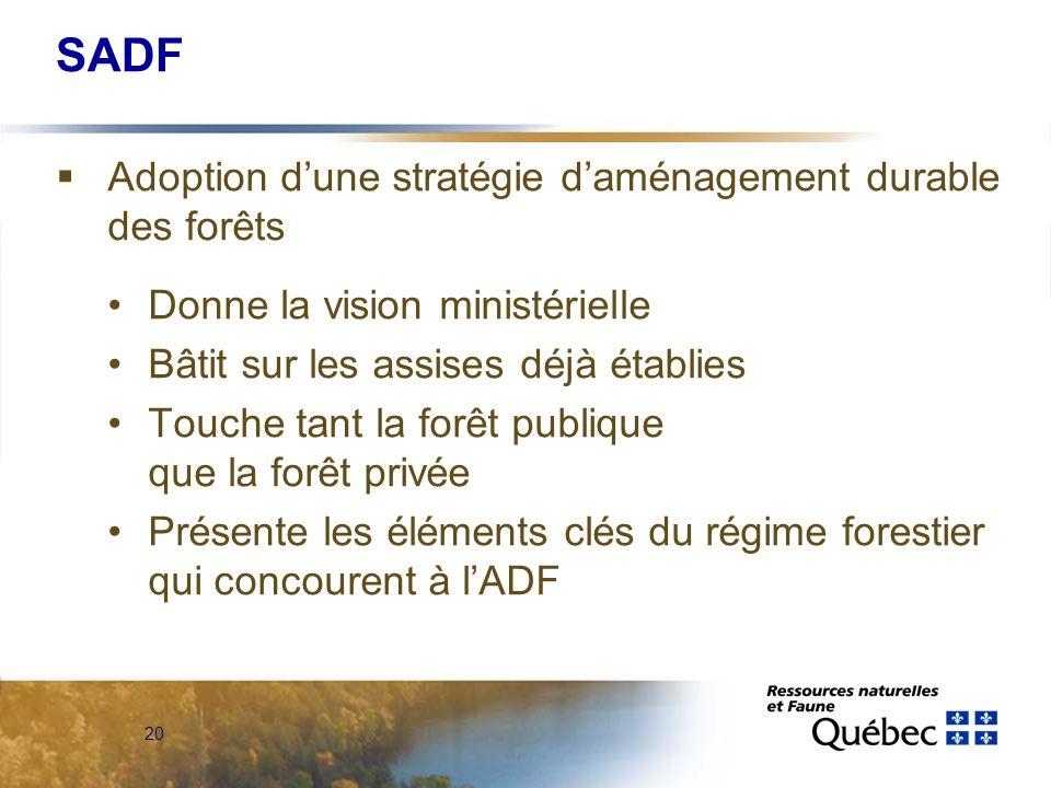 20 SADF Adoption dune stratégie daménagement durable des forêts Donne la vision ministérielle Bâtit sur les assises déjà établies Touche tant la forêt publique que la forêt privée Présente les éléments clés du régime forestier qui concourent à lADF
