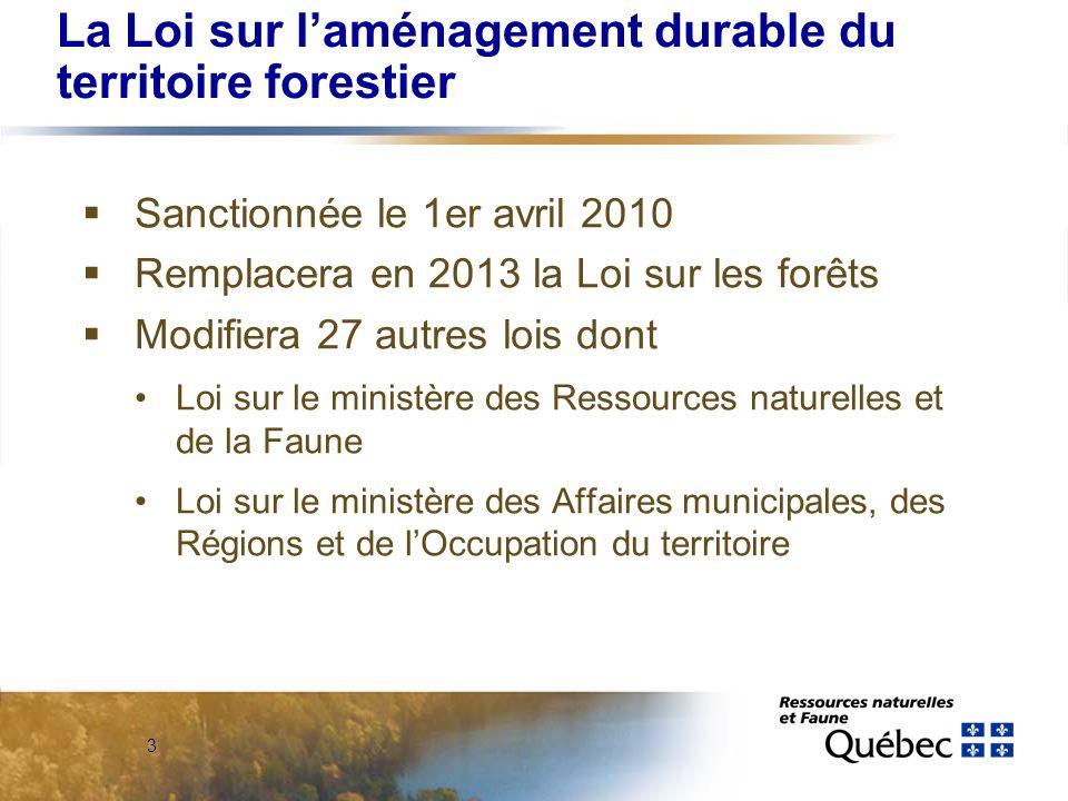 3 La Loi sur laménagement durable du territoire forestier Sanctionnée le 1er avril 2010 Remplacera en 2013 la Loi sur les forêts Modifiera 27 autres lois dont Loi sur le ministère des Ressources naturelles et de la Faune Loi sur le ministère des Affaires municipales, des Régions et de lOccupation du territoire