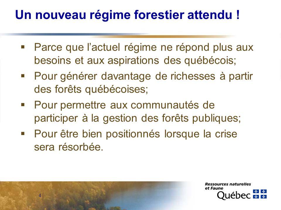4 Un nouveau régime forestier attendu ! Parce que lactuel régime ne répond plus aux besoins et aux aspirations des québécois; Pour générer davantage d