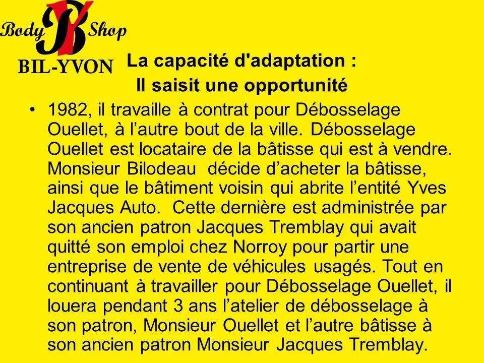 La capacité d adaptation : Il saisit une opportunité 1982, il travaille à contrat pour Débosselage Ouellet, à lautre bout de la ville.