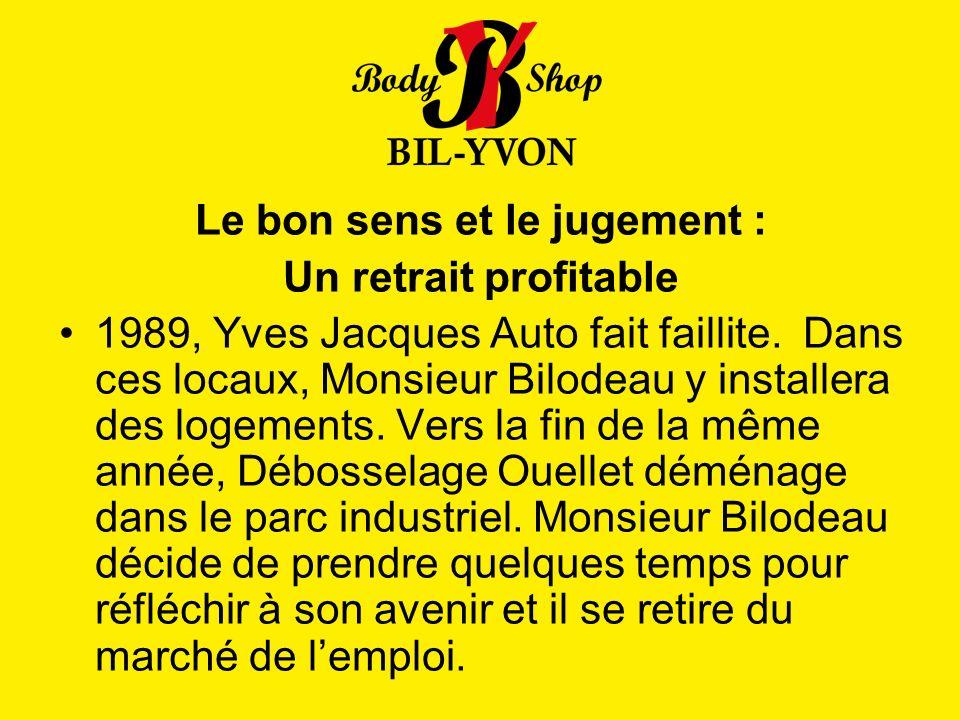 Le bon sens et le jugement : Un retrait profitable 1989, Yves Jacques Auto fait faillite. Dans ces locaux, Monsieur Bilodeau y installera des logement
