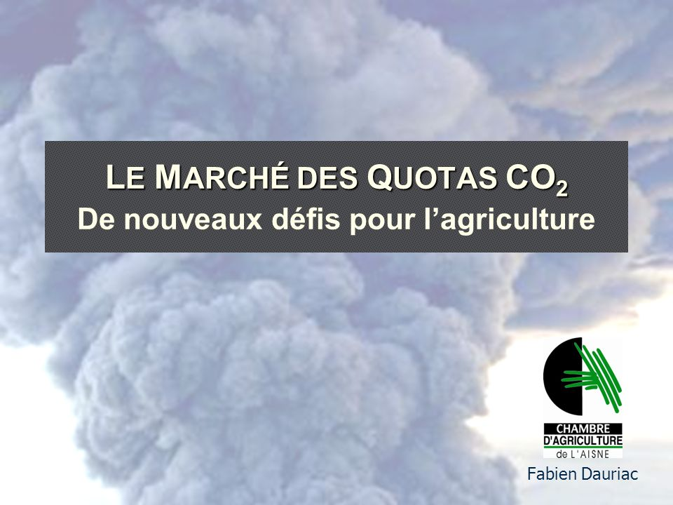 L E M ARCHÉ DES Q UOTAS CO 2 L E M ARCHÉ DES Q UOTAS CO 2 De nouveaux défis pour lagriculture Fabien Dauriac