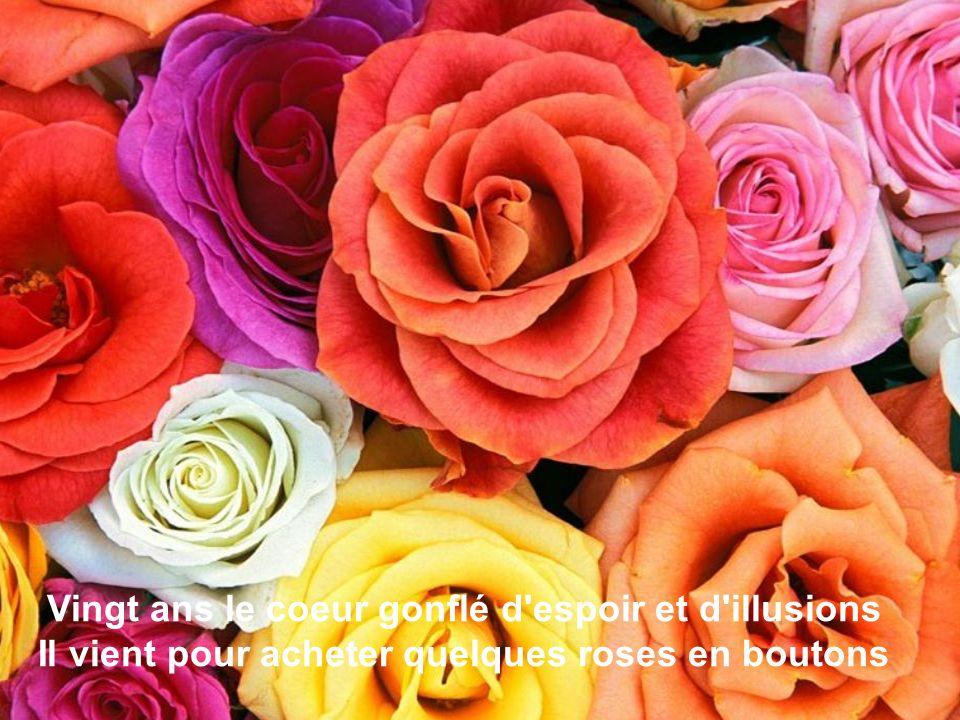 Vingt ans le coeur gonflé d espoir et d illusions Il vient pour acheter quelques roses en boutons