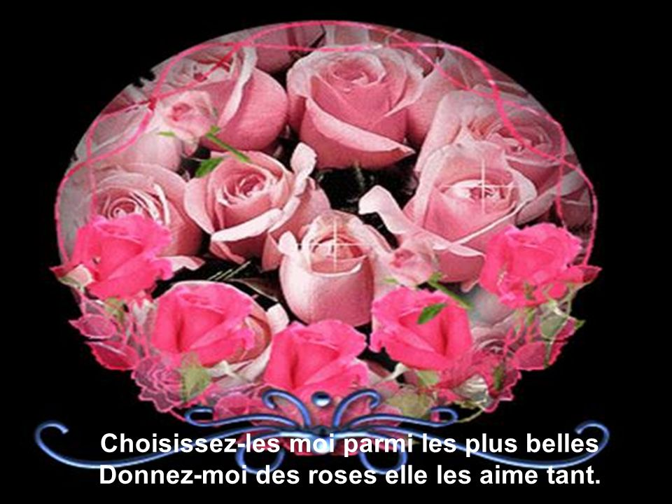Choisissez-les moi parmi les plus belles Donnez-moi des roses elle les aime tant.
