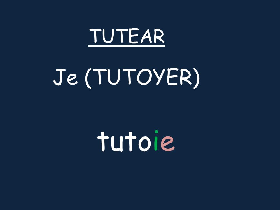 Je (TUTOYER) TUTEAR tutoie